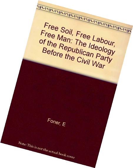 Free Soil, Free Labor, Free Men The Ideology of the