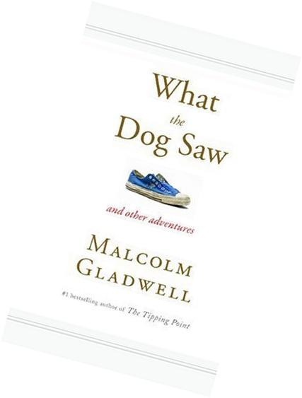 By Malcolm Gladwell: What the Dog Saw: And Other Adventures