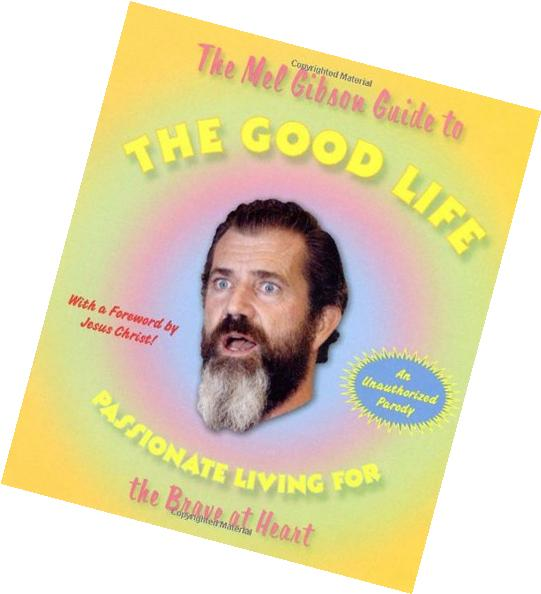 The Mel Gibson Guide to the Good Life: Passionate Living for