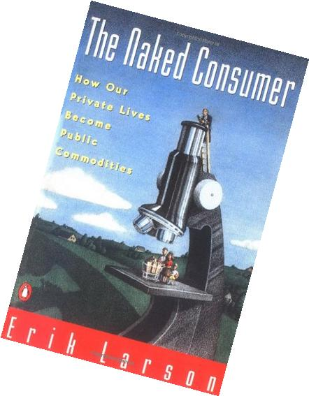 The Naked Consumer: How Our Private Lives Become Public