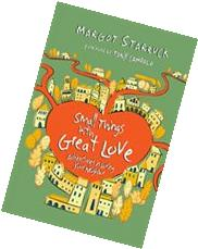 SMALL THINGS WITH GREAT LOVE: Adventures in Loving Your
