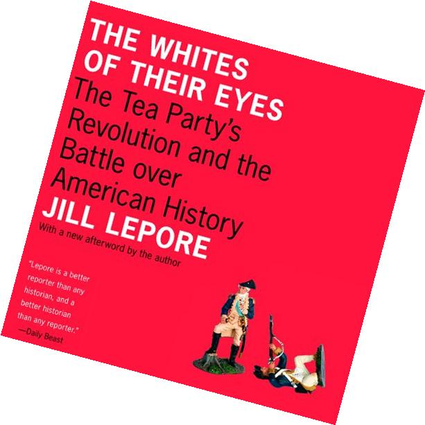 The Whites of Their Eyes: The Tea Party's Revolution and the